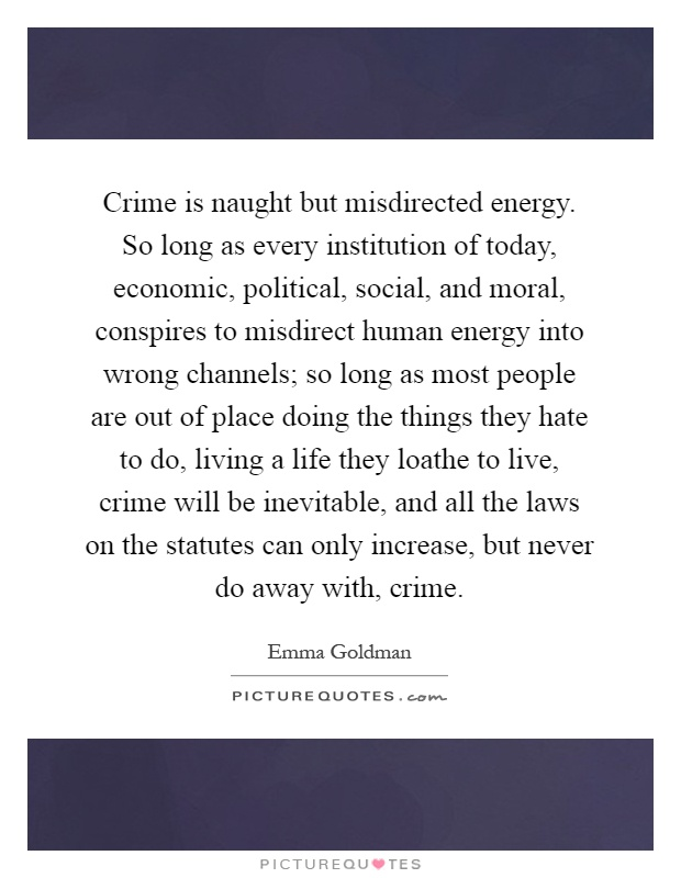 Crime is naught but misdirected energy. So long as every institution of today, economic, political, social, and moral, conspires to misdirect human energy into wrong channels; so long as most people are out of place doing the things they hate to do, living a life they loathe to live, crime will be inevitable, and all the laws on the statutes can only increase, but never do away with, crime Picture Quote #1