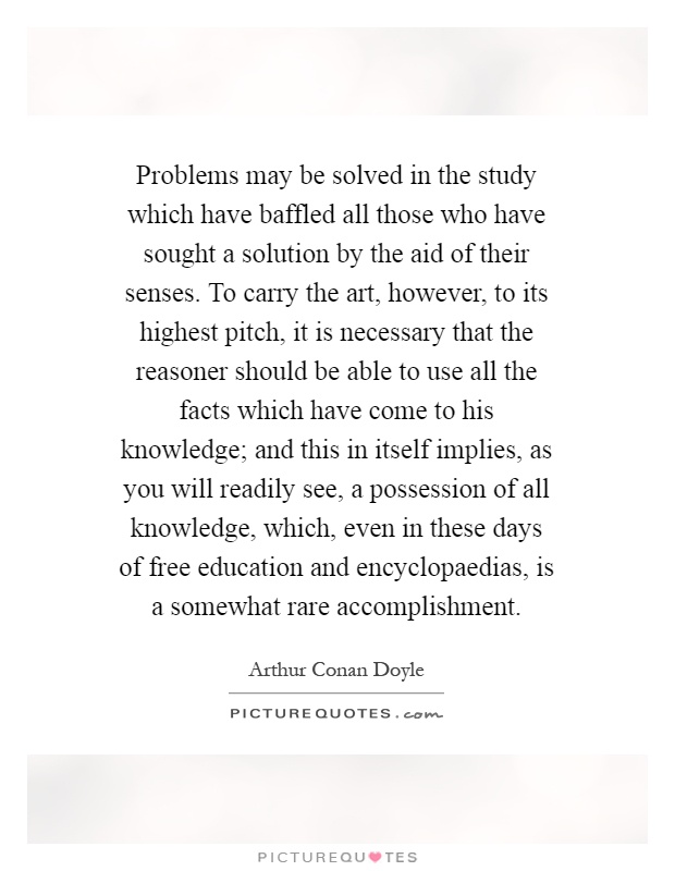 Problems may be solved in the study which have baffled all those who have sought a solution by the aid of their senses. To carry the art, however, to its highest pitch, it is necessary that the reasoner should be able to use all the facts which have come to his knowledge; and this in itself implies, as you will readily see, a possession of all knowledge, which, even in these days of free education and encyclopaedias, is a somewhat rare accomplishment Picture Quote #1