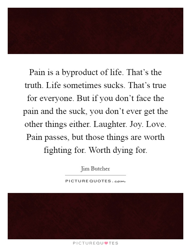 Pain is a byproduct of life. That's the truth. Life sometimes sucks. That's true for everyone. But if you don't face the pain and the suck, you don't ever get the other things either. Laughter. Joy. Love. Pain passes, but those things are worth fighting for. Worth dying for Picture Quote #1