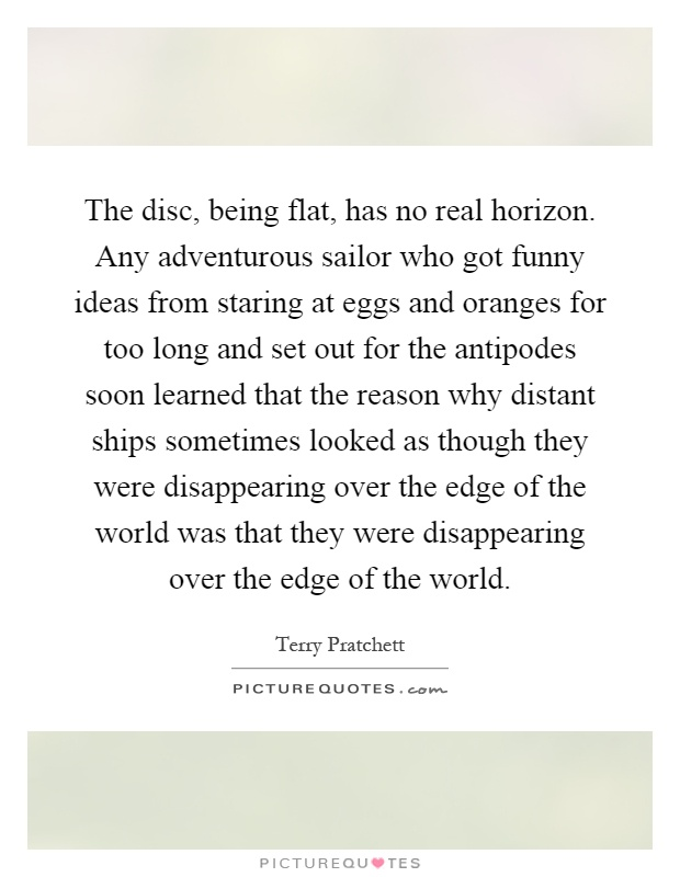 The disc, being flat, has no real horizon. Any adventurous sailor who got funny ideas from staring at eggs and oranges for too long and set out for the antipodes soon learned that the reason why distant ships sometimes looked as though they were disappearing over the edge of the world was that they were disappearing over the edge of the world Picture Quote #1