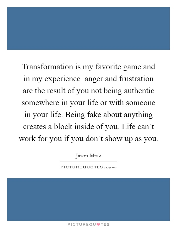 Transformation is my favorite game and in my experience, anger and frustration are the result of you not being authentic somewhere in your life or with someone in your life. Being fake about anything creates a block inside of you. Life can't work for you if you don't show up as you Picture Quote #1