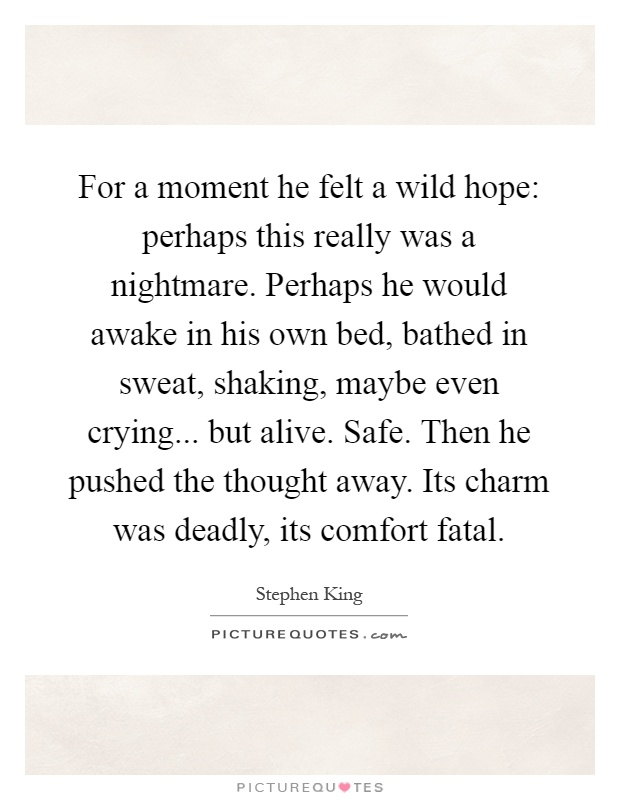 For a moment he felt a wild hope: perhaps this really was a nightmare. Perhaps he would awake in his own bed, bathed in sweat, shaking, maybe even crying... but alive. Safe. Then he pushed the thought away. Its charm was deadly, its comfort fatal Picture Quote #1