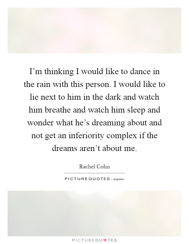 I'm thinking I would like to dance in the rain with this person. I would like to lie next to him in the dark and watch him breathe and watch him sleep and wonder what he's dreaming about and not get an inferiority complex if the dreams aren't about me Picture Quote #1