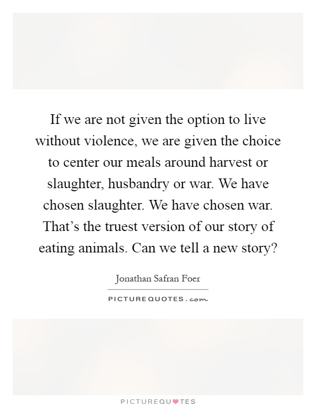 If we are not given the option to live without violence, we are given the choice to center our meals around harvest or slaughter, husbandry or war. We have chosen slaughter. We have chosen war. That's the truest version of our story of eating animals. Can we tell a new story? Picture Quote #1