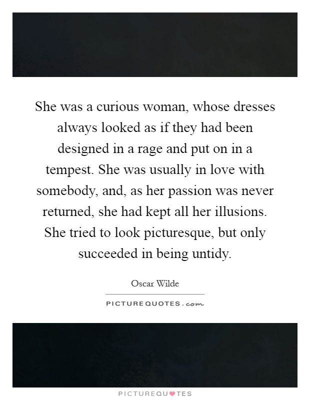 She was a curious woman, whose dresses always looked as if they had been designed in a rage and put on in a tempest. She was usually in love with somebody, and, as her passion was never returned, she had kept all her illusions. She tried to look picturesque, but only succeeded in being untidy Picture Quote #1