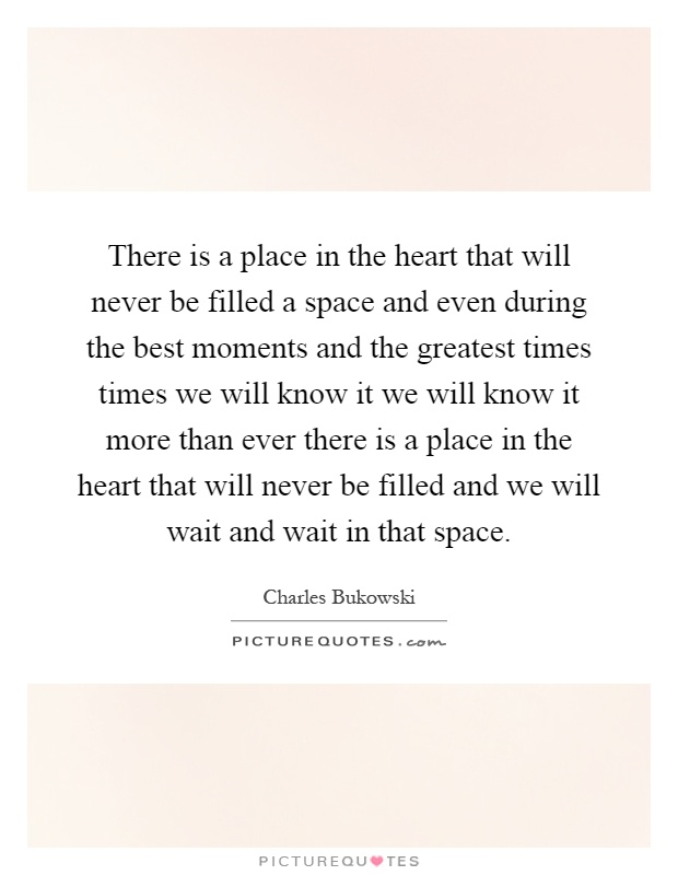 There is a place in the heart that will never be filled a space and even during the best moments and the greatest times times we will know it we will know it more than ever there is a place in the heart that will never be filled and we will wait and wait in that space Picture Quote #1