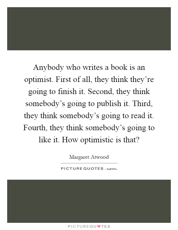 Anybody who writes a book is an optimist. First of all, they think they're going to finish it. Second, they think somebody's going to publish it. Third, they think somebody's going to read it. Fourth, they think somebody's going to like it. How optimistic is that? Picture Quote #1