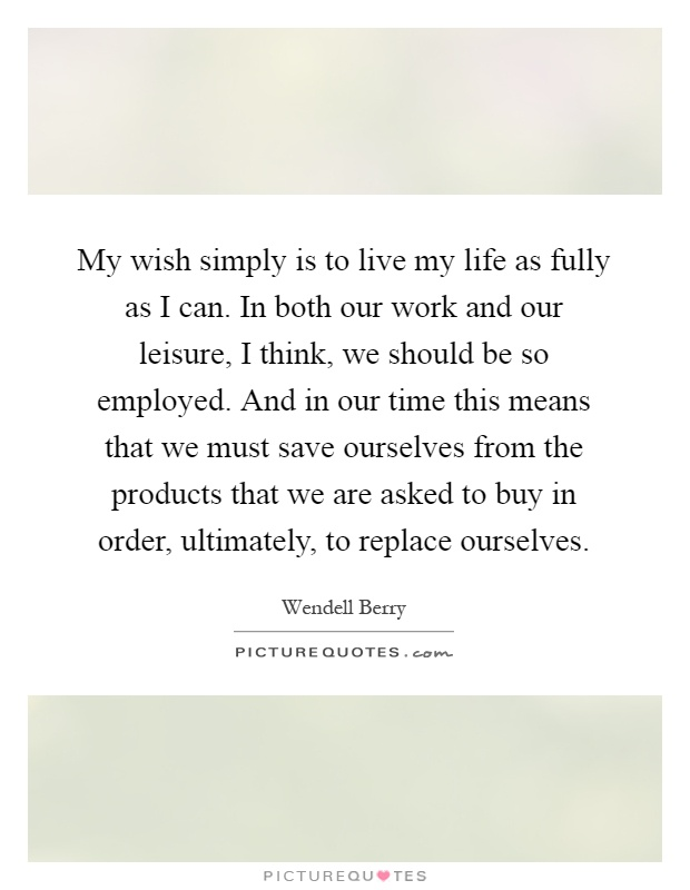 My wish simply is to live my life as fully as I can. In both our work and our leisure, I think, we should be so employed. And in our time this means that we must save ourselves from the products that we are asked to buy in order, ultimately, to replace ourselves Picture Quote #1