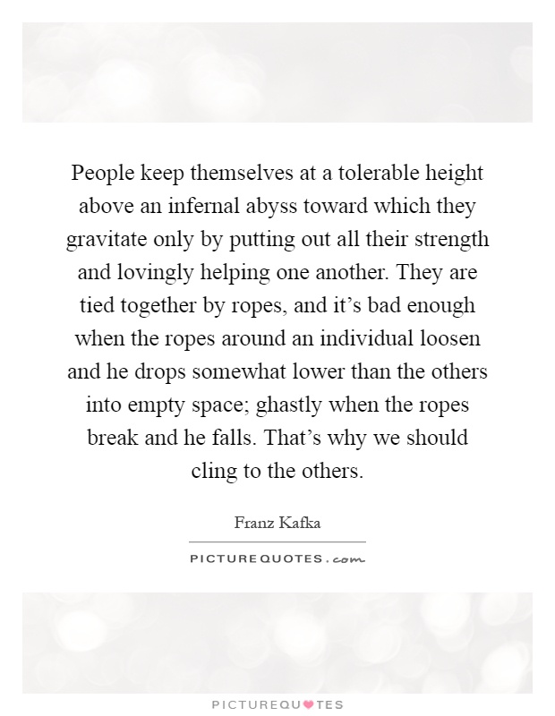 People keep themselves at a tolerable height above an infernal abyss toward which they gravitate only by putting out all their strength and lovingly helping one another. They are tied together by ropes, and it's bad enough when the ropes around an individual loosen and he drops somewhat lower than the others into empty space; ghastly when the ropes break and he falls. That's why we should cling to the others Picture Quote #1