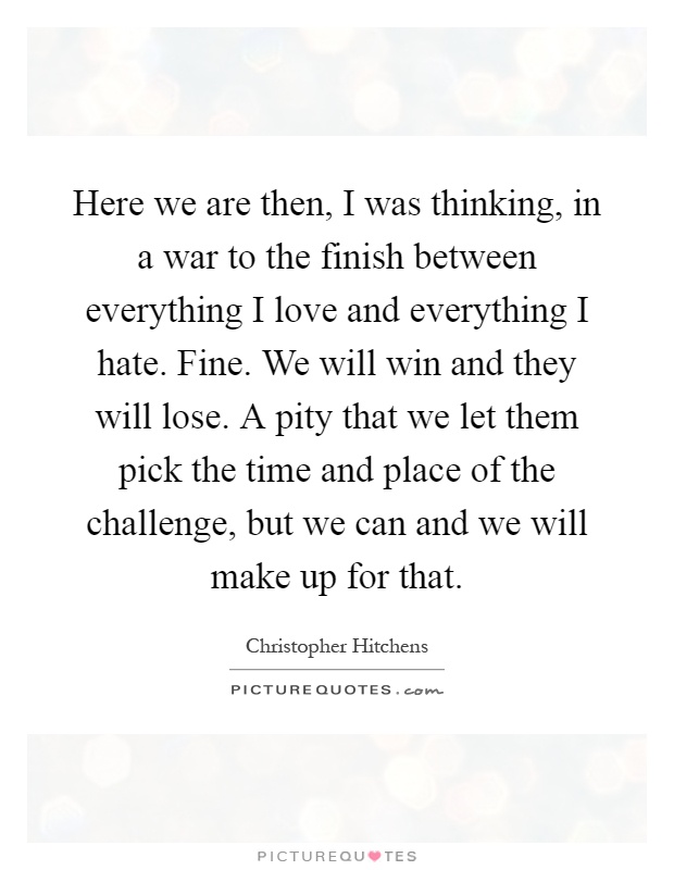 Here we are then, I was thinking, in a war to the finish between everything I love and everything I hate. Fine. We will win and they will lose. A pity that we let them pick the time and place of the challenge, but we can and we will make up for that Picture Quote #1