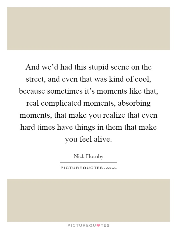 And we'd had this stupid scene on the street, and even that was kind of cool, because sometimes it's moments like that, real complicated moments, absorbing moments, that make you realize that even hard times have things in them that make you feel alive Picture Quote #1