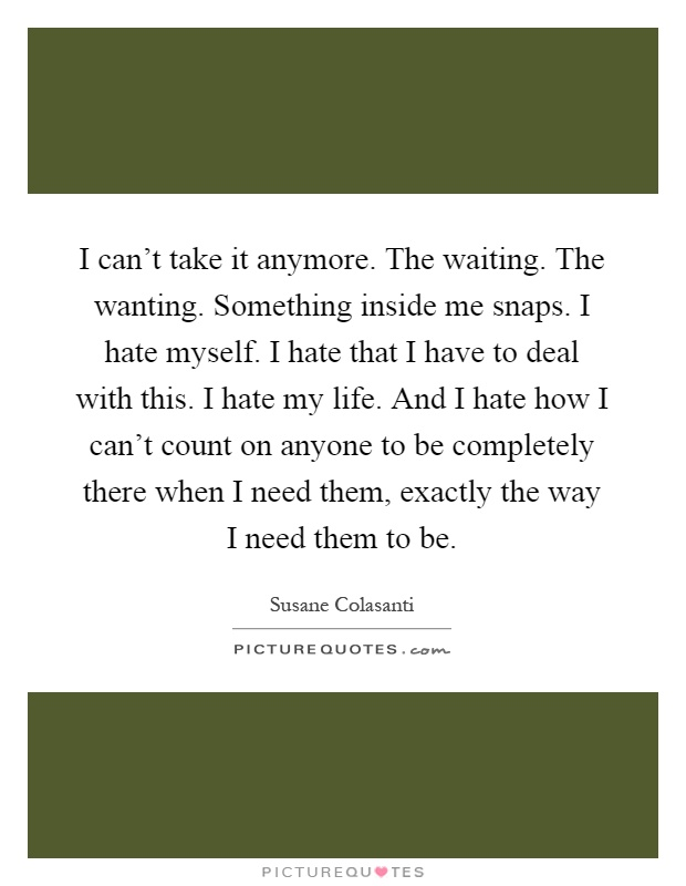 I can't take it anymore. The waiting. The wanting. Something inside me snaps. I hate myself. I hate that I have to deal with this. I hate my life. And I hate how I can't count on anyone to be completely there when I need them, exactly the way I need them to be Picture Quote #1