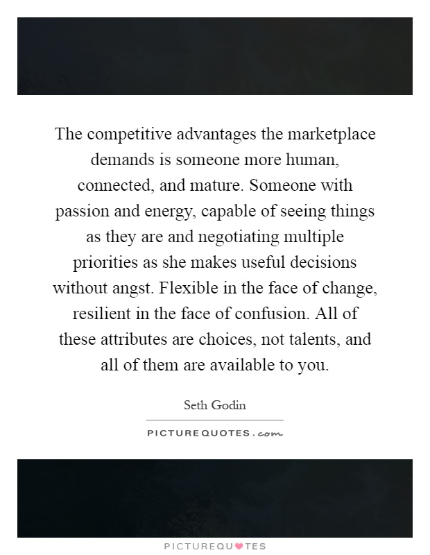 The competitive advantages the marketplace demands is someone more human, connected, and mature. Someone with passion and energy, capable of seeing things as they are and negotiating multiple priorities as she makes useful decisions without angst. Flexible in the face of change, resilient in the face of confusion. All of these attributes are choices, not talents, and all of them are available to you Picture Quote #1