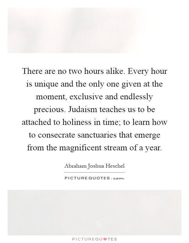 There are no two hours alike. Every hour is unique and the only one given at the moment, exclusive and endlessly precious. Judaism teaches us to be attached to holiness in time; to learn how to consecrate sanctuaries that emerge from the magnificent stream of a year Picture Quote #1