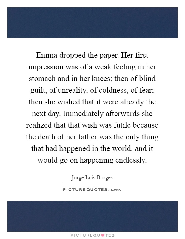 Emma dropped the paper. Her first impression was of a weak feeling in her stomach and in her knees; then of blind guilt, of unreality, of coldness, of fear; then she wished that it were already the next day. Immediately afterwards she realized that that wish was futile because the death of her father was the only thing that had happened in the world, and it would go on happening endlessly Picture Quote #1