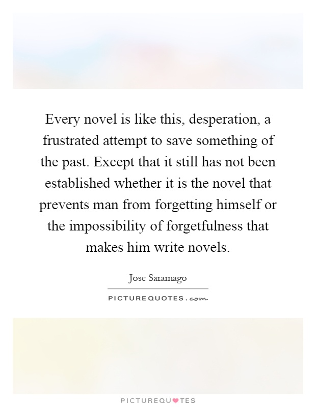 Every novel is like this, desperation, a frustrated attempt to save something of the past. Except that it still has not been established whether it is the novel that prevents man from forgetting himself or the impossibility of forgetfulness that makes him write novels Picture Quote #1