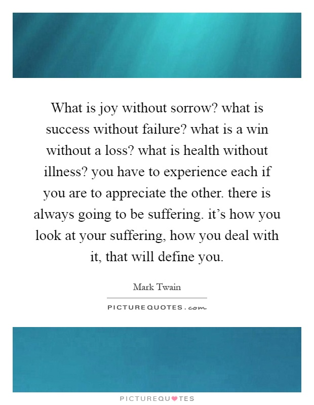 What is joy without sorrow? what is success without failure? what is a win without a loss? what is health without illness? you have to experience each if you are to appreciate the other. there is always going to be suffering. it's how you look at your suffering, how you deal with it, that will define you Picture Quote #1