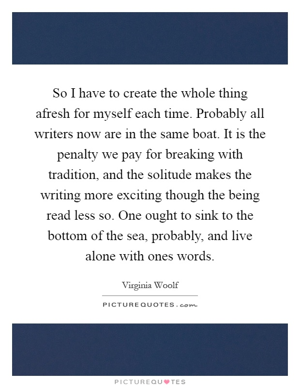So I have to create the whole thing afresh for myself each time. Probably all writers now are in the same boat. It is the penalty we pay for breaking with tradition, and the solitude makes the writing more exciting though the being read less so. One ought to sink to the bottom of the sea, probably, and live alone with ones words Picture Quote #1