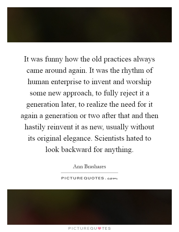 It was funny how the old practices always came around again. It was the rhythm of human enterprise to invent and worship some new approach, to fully reject it a generation later, to realize the need for it again a generation or two after that and then hastily reinvent it as new, usually without its original elegance. Scientists hated to look backward for anything Picture Quote #1