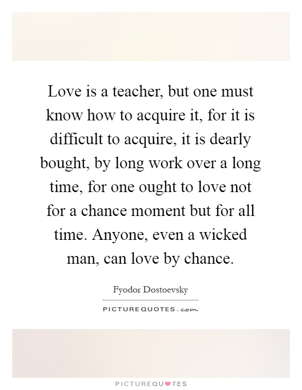 Love is a teacher, but one must know how to acquire it, for it is difficult to acquire, it is dearly bought, by long work over a long time, for one ought to love not for a chance moment but for all time. Anyone, even a wicked man, can love by chance Picture Quote #1
