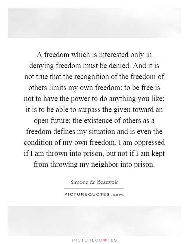 A freedom which is interested only in denying freedom must be denied. And it is not true that the recognition of the freedom of others limits my own freedom: to be free is not to have the power to do anything you like; it is to be able to surpass the given toward an open future; the existence of others as a freedom defines my situation and is even the condition of my own freedom. I am oppressed if I am thrown into prison, but not if I am kept from throwing my neighbor into prison Picture Quote #1