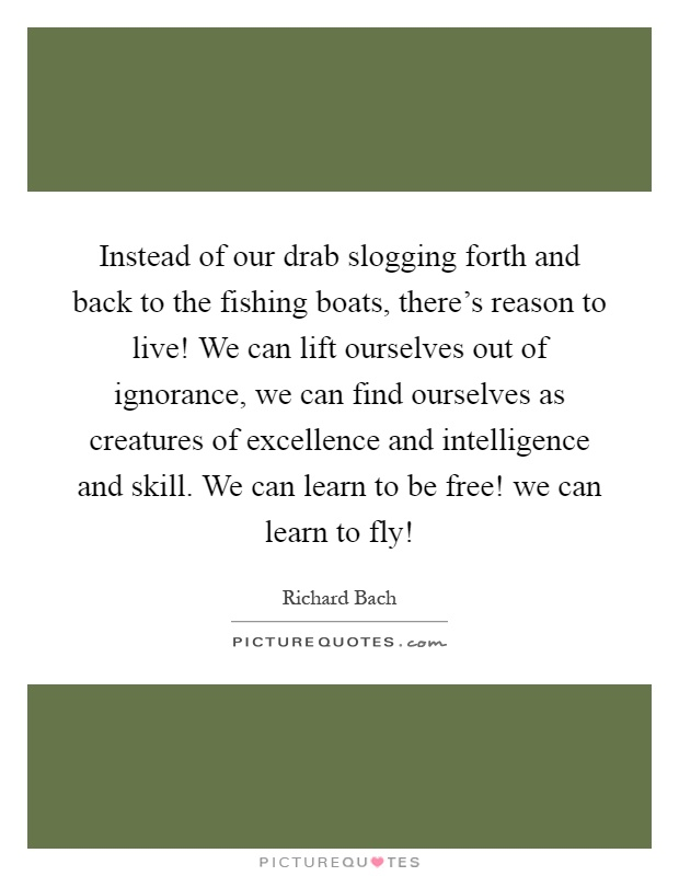 Instead of our drab slogging forth and back to the fishing boats, there's reason to live! We can lift ourselves out of ignorance, we can find ourselves as creatures of excellence and intelligence and skill. We can learn to be free! we can learn to fly! Picture Quote #1