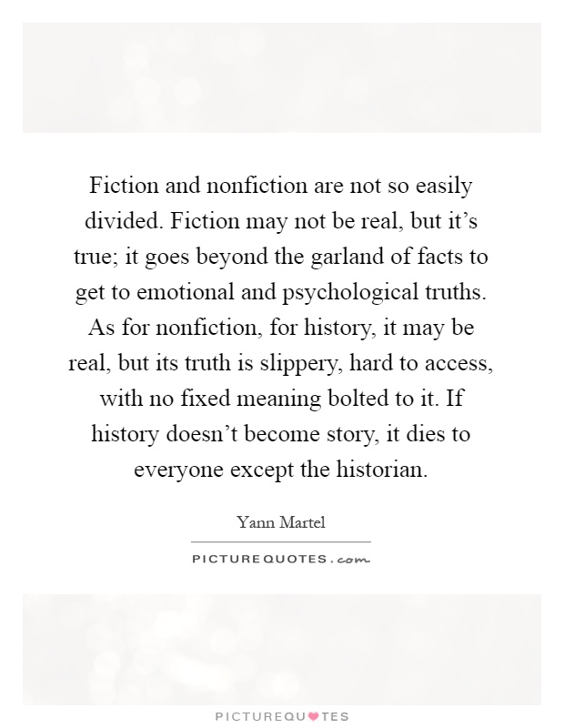 Fiction and nonfiction are not so easily divided. Fiction may not be real, but it's true; it goes beyond the garland of facts to get to emotional and psychological truths. As for nonfiction, for history, it may be real, but its truth is slippery, hard to access, with no fixed meaning bolted to it. If history doesn't become story, it dies to everyone except the historian Picture Quote #1