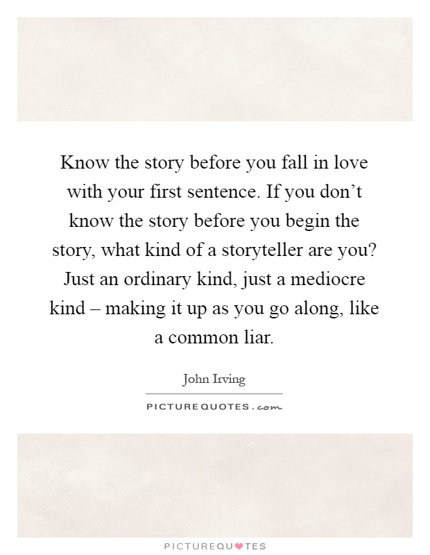 Know the story before you fall in love with your first sentence. If you don't know the story before you begin the story, what kind of a storyteller are you? Just an ordinary kind, just a mediocre kind – making it up as you go along, like a common liar Picture Quote #1