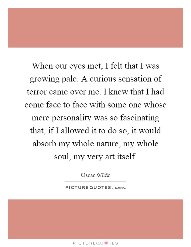 When our eyes met, I felt that I was growing pale. A curious sensation of terror came over me. I knew that I had come face to face with some one whose mere personality was so fascinating that, if I allowed it to do so, it would absorb my whole nature, my whole soul, my very art itself Picture Quote #1
