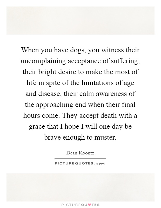 When you have dogs, you witness their uncomplaining acceptance of suffering, their bright desire to make the most of life in spite of the limitations of age and disease, their calm awareness of the approaching end when their final hours come. They accept death with a grace that I hope I will one day be brave enough to muster Picture Quote #1