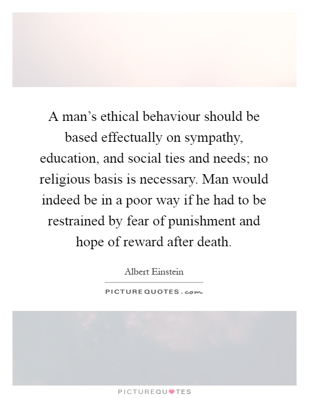 A man's ethical behaviour should be based effectually on sympathy, education, and social ties and needs; no religious basis is necessary. Man would indeed be in a poor way if he had to be restrained by fear of punishment and hope of reward after death Picture Quote #1