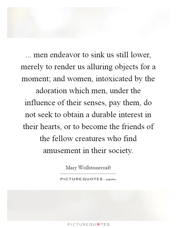 ... men endeavor to sink us still lower, merely to render us alluring objects for a moment; and women, intoxicated by the adoration which men, under the influence of their senses, pay them, do not seek to obtain a durable interest in their hearts, or to become the friends of the fellow creatures who find amusement in their society Picture Quote #1