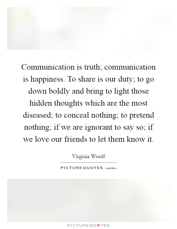 Communication is truth; communication is happiness. To share is our duty; to go down boldly and bring to light those hidden thoughts which are the most diseased; to conceal nothing; to pretend nothing; if we are ignorant to say so; if we love our friends to let them know it Picture Quote #1