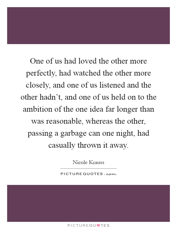 One of us had loved the other more perfectly, had watched the other more closely, and one of us listened and the other hadn't, and one of us held on to the ambition of the one idea far longer than was reasonable, whereas the other, passing a garbage can one night, had casually thrown it away Picture Quote #1