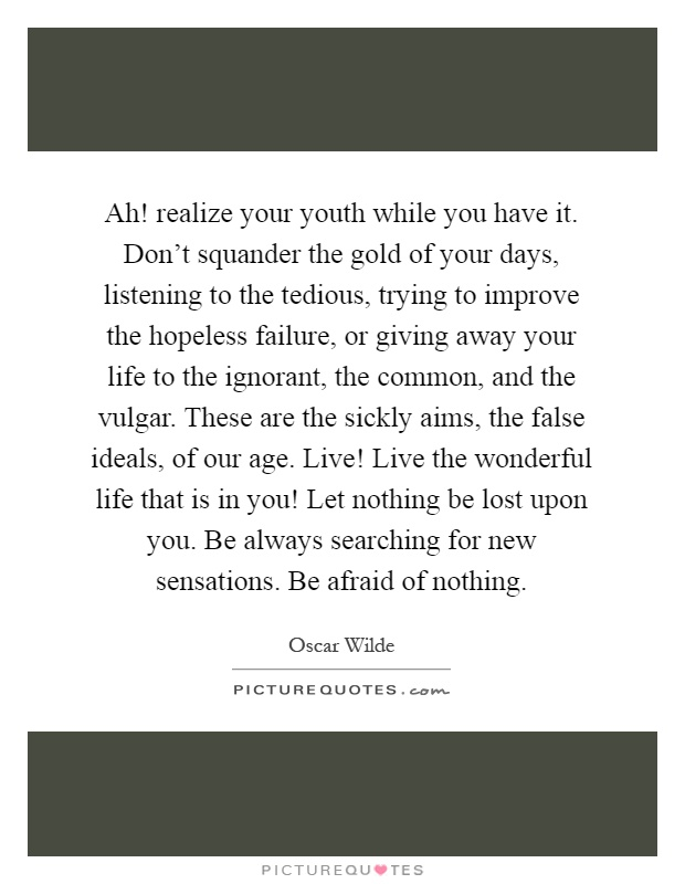 Ah! realize your youth while you have it. Don't squander the gold of your days, listening to the tedious, trying to improve the hopeless failure, or giving away your life to the ignorant, the common, and the vulgar. These are the sickly aims, the false ideals, of our age. Live! Live the wonderful life that is in you! Let nothing be lost upon you. Be always searching for new sensations. Be afraid of nothing Picture Quote #1