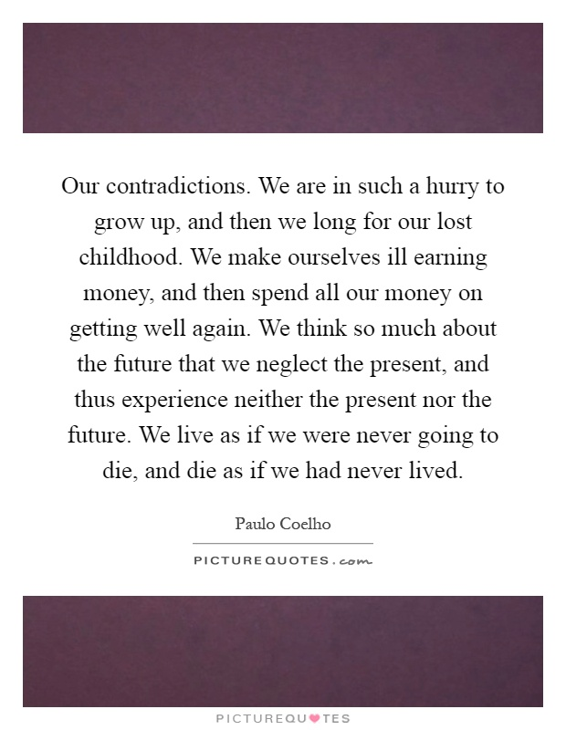 Our contradictions. We are in such a hurry to grow up, and then we long for our lost childhood. We make ourselves ill earning money, and then spend all our money on getting well again. We think so much about the future that we neglect the present, and thus experience neither the present nor the future. We live as if we were never going to die, and die as if we had never lived Picture Quote #1