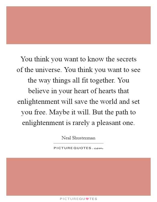 You think you want to know the secrets of the universe. You think you want to see the way things all fit together. You believe in your heart of hearts that enlightenment will save the world and set you free. Maybe it will. But the path to enlightenment is rarely a pleasant one Picture Quote #1