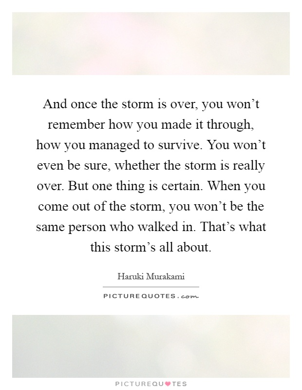 And once the storm is over, you won't remember how you made it through, how you managed to survive. You won't even be sure, whether the storm is really over. But one thing is certain. When you come out of the storm, you won't be the same person who walked in. That's what this storm's all about Picture Quote #1