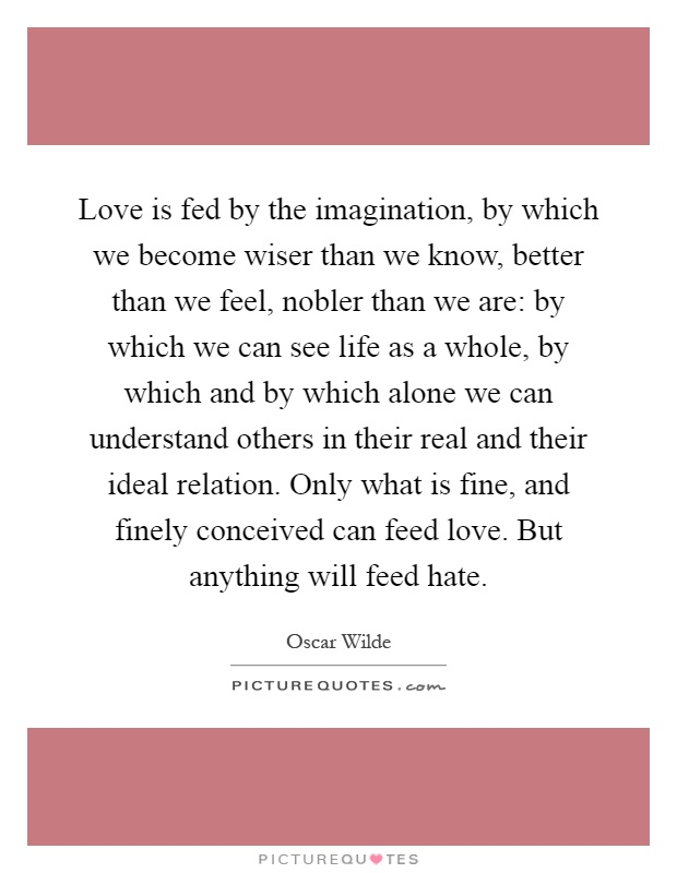 Love is fed by the imagination, by which we become wiser than we know, better than we feel, nobler than we are: by which we can see life as a whole, by which and by which alone we can understand others in their real and their ideal relation. Only what is fine, and finely conceived can feed love. But anything will feed hate Picture Quote #1