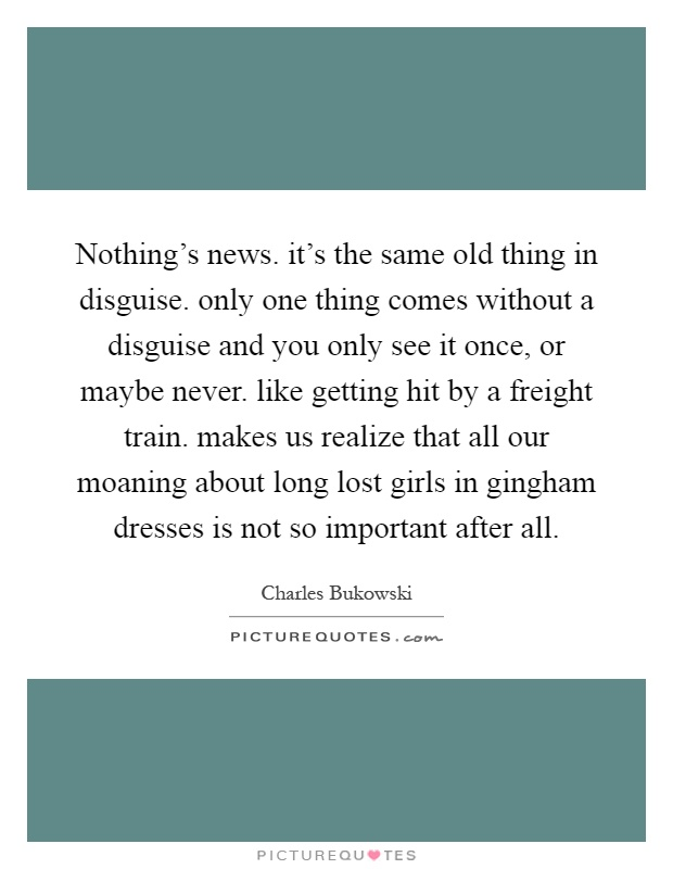Nothing's news. it's the same old thing in disguise. only one thing comes without a disguise and you only see it once, or maybe never. like getting hit by a freight train. makes us realize that all our moaning about long lost girls in gingham dresses is not so important after all Picture Quote #1