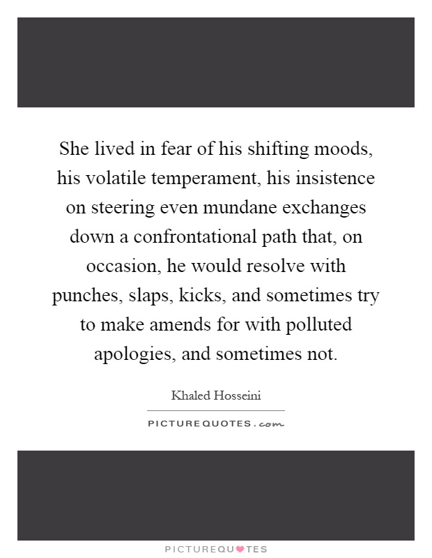 She lived in fear of his shifting moods, his volatile temperament, his insistence on steering even mundane exchanges down a confrontational path that, on occasion, he would resolve with punches, slaps, kicks, and sometimes try to make amends for with polluted apologies, and sometimes not Picture Quote #1
