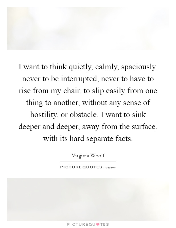 I want to think quietly, calmly, spaciously, never to be interrupted, never to have to rise from my chair, to slip easily from one thing to another, without any sense of hostility, or obstacle. I want to sink deeper and deeper, away from the surface, with its hard separate facts Picture Quote #1