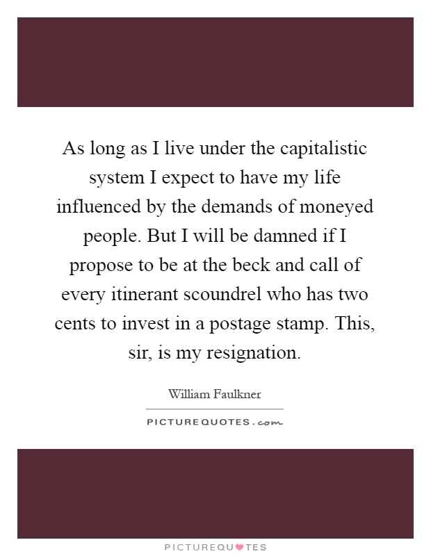 As long as I live under the capitalistic system I expect to have my life influenced by the demands of moneyed people. But I will be damned if I propose to be at the beck and call of every itinerant scoundrel who has two cents to invest in a postage stamp. This, sir, is my resignation Picture Quote #1