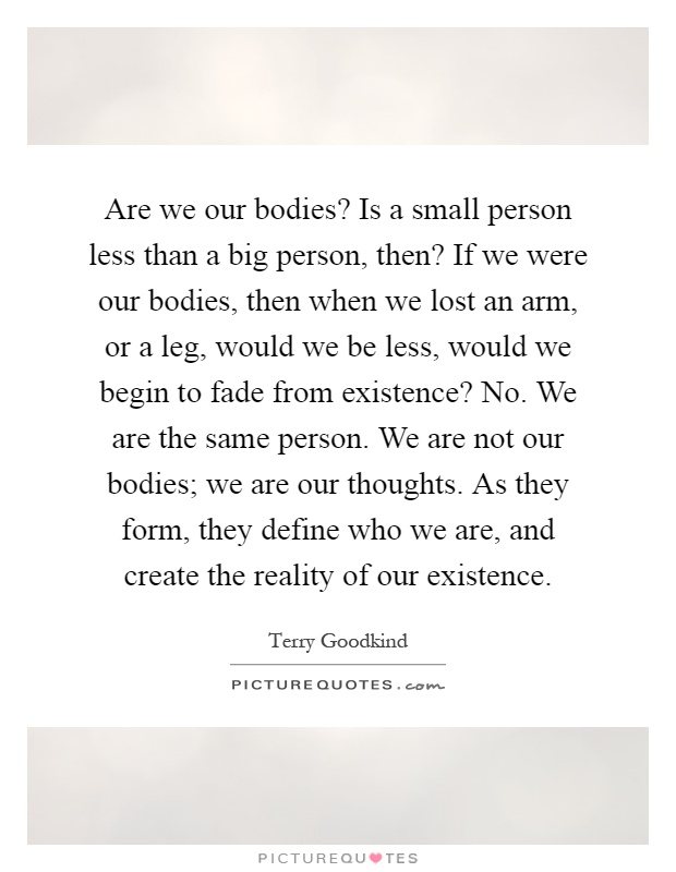 Are we our bodies? Is a small person less than a big person, then? If we were our bodies, then when we lost an arm, or a leg, would we be less, would we begin to fade from existence? No. We are the same person. We are not our bodies; we are our thoughts. As they form, they define who we are, and create the reality of our existence Picture Quote #1