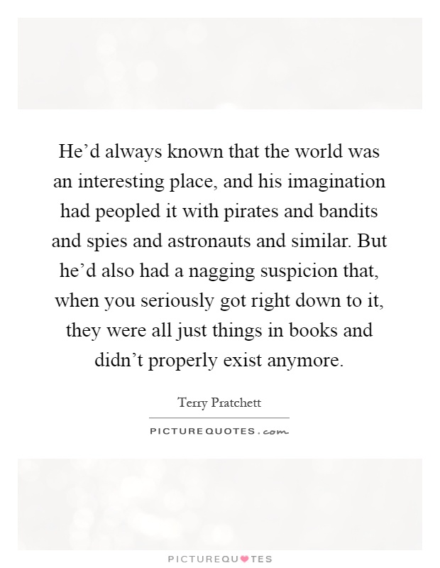 He'd always known that the world was an interesting place, and his imagination had peopled it with pirates and bandits and spies and astronauts and similar. But he'd also had a nagging suspicion that, when you seriously got right down to it, they were all just things in books and didn't properly exist anymore Picture Quote #1