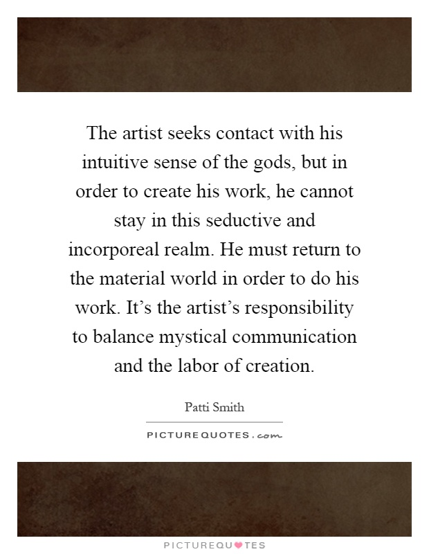 The artist seeks contact with his intuitive sense of the gods, but in order to create his work, he cannot stay in this seductive and incorporeal realm. He must return to the material world in order to do his work. It's the artist's responsibility to balance mystical communication and the labor of creation Picture Quote #1
