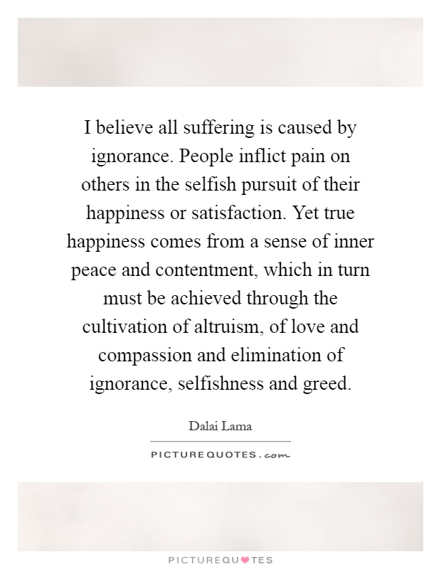 I believe all suffering is caused by ignorance. People inflict pain on others in the selfish pursuit of their happiness or satisfaction. Yet true happiness comes from a sense of inner peace and contentment, which in turn must be achieved through the cultivation of altruism, of love and compassion and elimination of ignorance, selfishness and greed Picture Quote #1