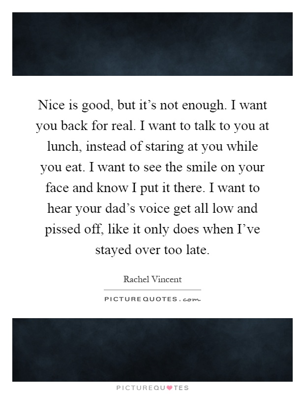 Nice is good, but it's not enough. I want you back for real. I want to talk to you at lunch, instead of staring at you while you eat. I want to see the smile on your face and know I put it there. I want to hear your dad's voice get all low and pissed off, like it only does when I've stayed over too late Picture Quote #1