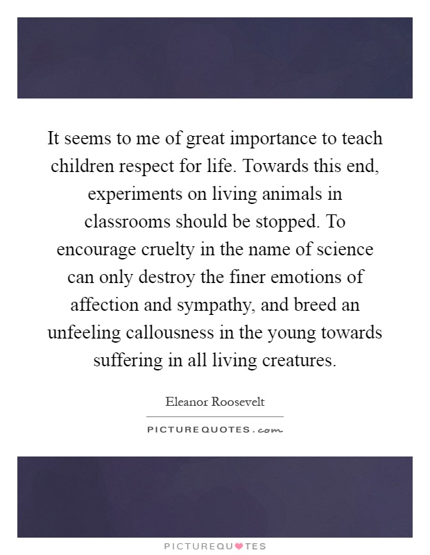 It seems to me of great importance to teach children respect for life. Towards this end, experiments on living animals in classrooms should be stopped. To encourage cruelty in the name of science can only destroy the finer emotions of affection and sympathy, and breed an unfeeling callousness in the young towards suffering in all living creatures Picture Quote #1