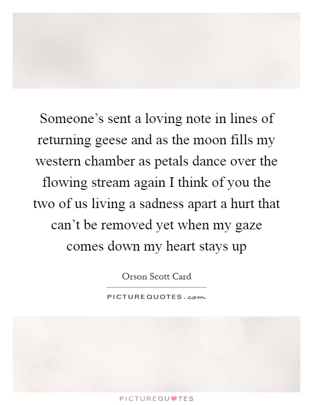 Someone's sent a loving note in lines of returning geese and as the moon fills my western chamber as petals dance over the flowing stream again I think of you the two of us living a sadness apart a hurt that can't be removed yet when my gaze comes down my heart stays up Picture Quote #1